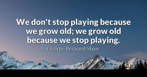 We don't stop playing because we grow old: we grow old because we stop playing. - George Bernard Shaw