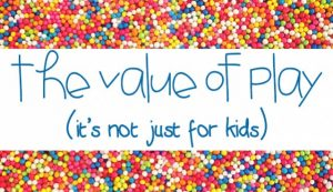 The Value of Play is not just for kids | The Worn Doorstep Blog